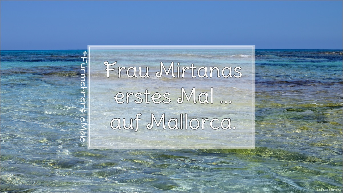 Frau Mirtanas erstes Mal … auf Mallorca.