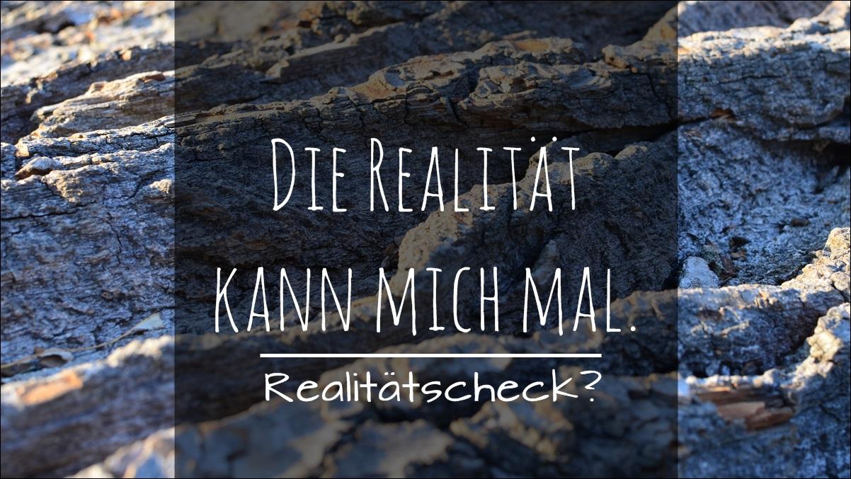 Realitätscheck? Die Realität kann mich mal.