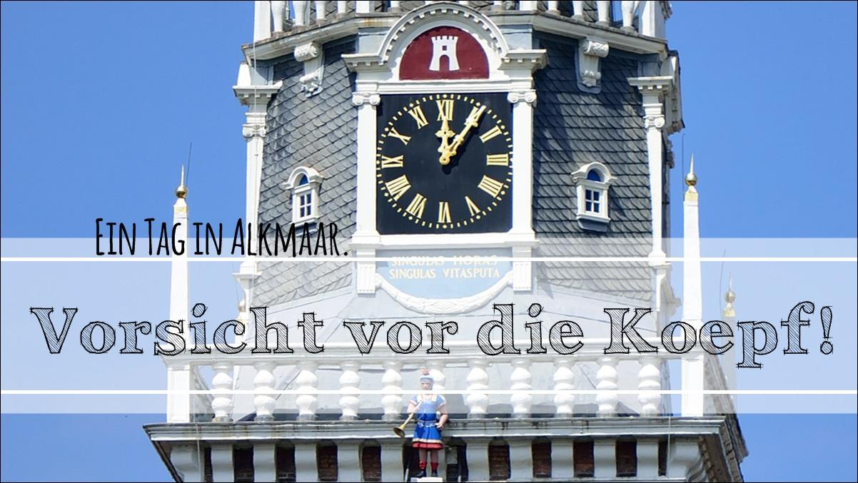 Vorsicht vor die Köpf! Ein Tag in Alkmaar.